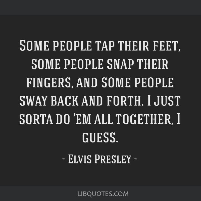 Some people tap their feet, some people snap their fingers, and some people sway back and forth. I just sorta do 'em all together, I guess.