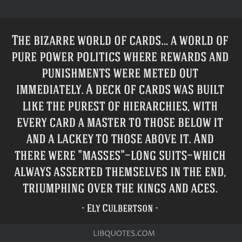 The bizarre world of cards... a world of pure power politics where rewards and punishments were meted out immediately. A deck of cards was built like ...