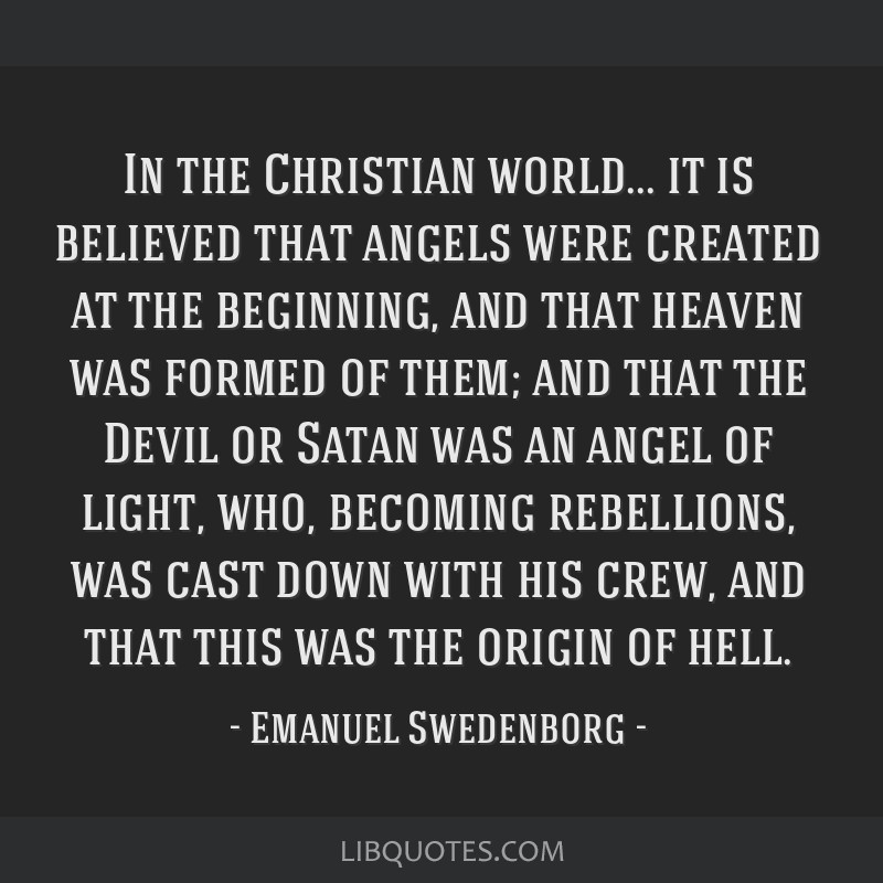 In the Christian world... it is believed that angels were created at the beginning, and that heaven was formed of them; and that the Devil or Satan...