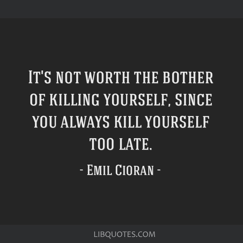 Killing Yourself Quotes Cool Not Worth The Bother Of Killing Yourself Since You Always Kill