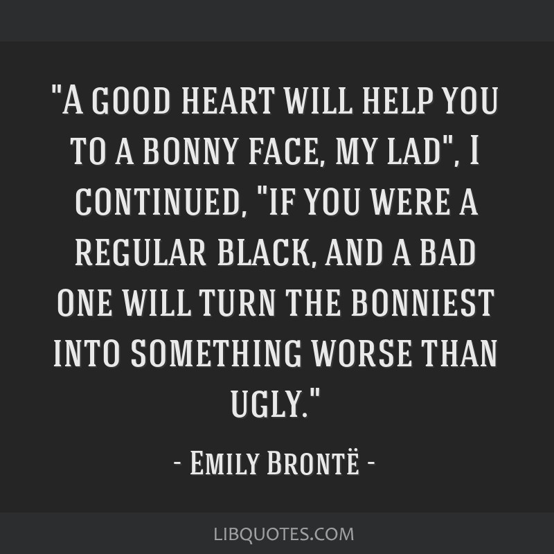 A good heart will help you to a bonny face, my lad, I continued, if you were a regular black, and a bad one will turn the bonniest into something...