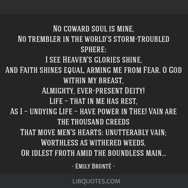 No coward soul is mine, No trembler in the world's storm-troubled sphere: I see Heaven's glories shine, And Faith shines equal, arming me from Fear....