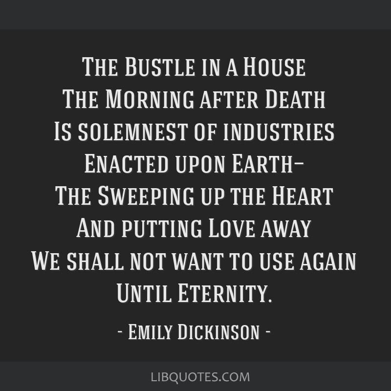 The Bustle in a House The Morning after Death Is solemnest of industries Enacted upon Earth— The Sweeping up the Heart And putting Love away We...