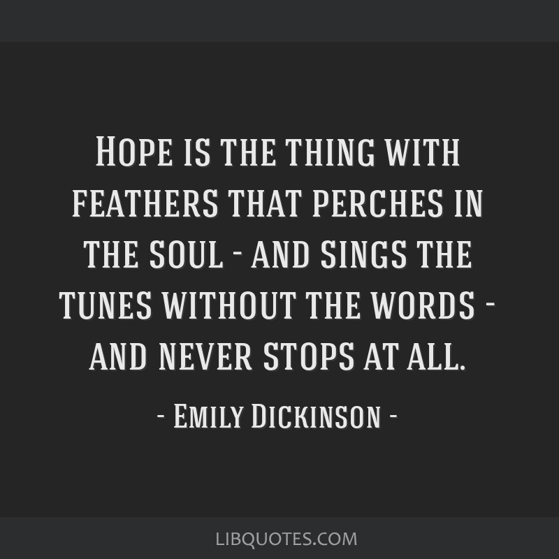Hope is the thing with feathers that perches in the soul - and sings the tunes without the words - and never stops at all.
