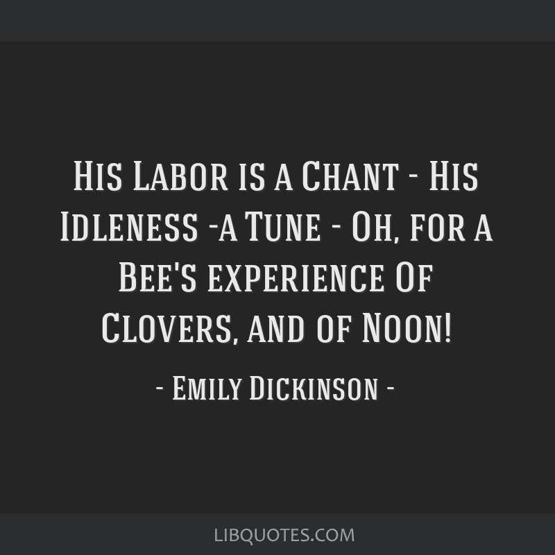 His Labor is a Chant - His Idleness -a Tune - Oh, for a Bee's experience Of Clovers, and of Noon!