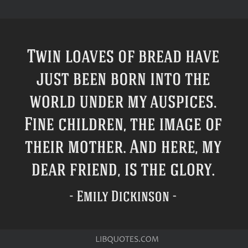 Twin loaves of bread have just been born into the world under my auspices. Fine children, the image of their mother. And here, my dear friend, is the ...