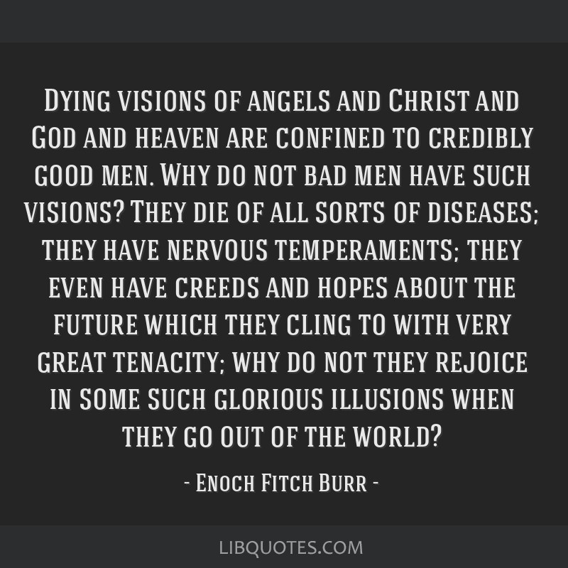 Dying visions of angels and Christ and God and heaven are confined to credibly good men. Why do not bad men have such visions? They die of all sorts...