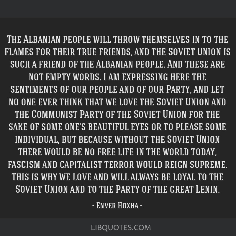 The Albanian people will throw themselves in to the flames for their true friends, and the Soviet Union is such a friend of the Albanian people. And...