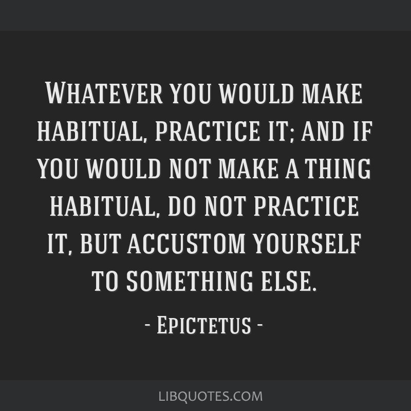 Whatever you would make habitual, practice it; and if you would not make a thing habitual, do not practice it, but accustom yourself to something...
