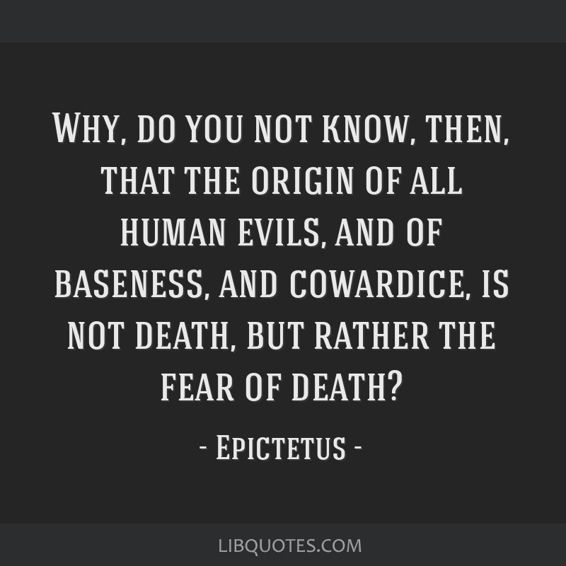 Why, do you not know, then, that the origin of all human evils, and of baseness, and cowardice, is not death, but rather the fear of death?