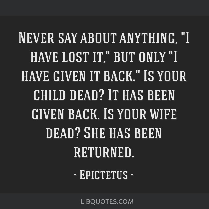 Never say about anything, I have lost it, but only I have given it back. Is your child dead? It has been given back. Is your wife dead? She has been...