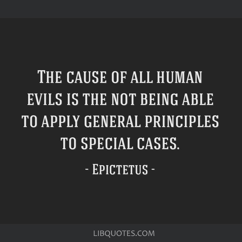 The cause of all human evils is the not being able to apply general principles to special cases.