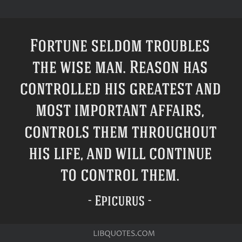 Fortune seldom troubles the wise man. Reason has controlled his greatest and most important affairs, controls them throughout his life, and will...