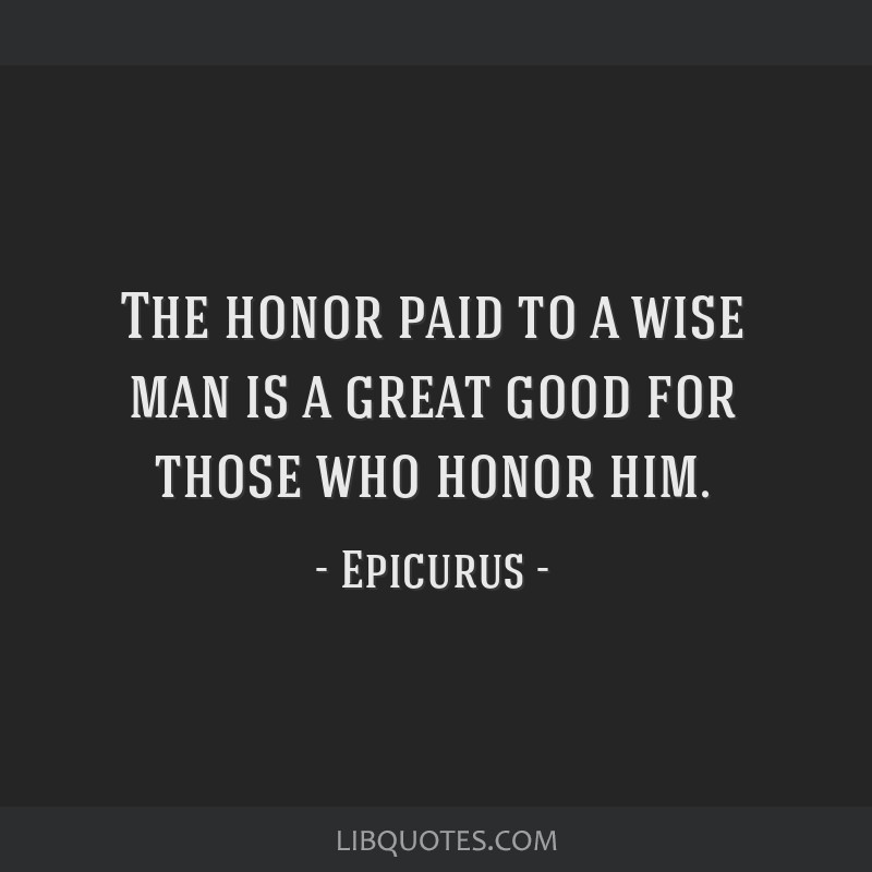 The honor paid to a wise man is a great good for those who honor him.