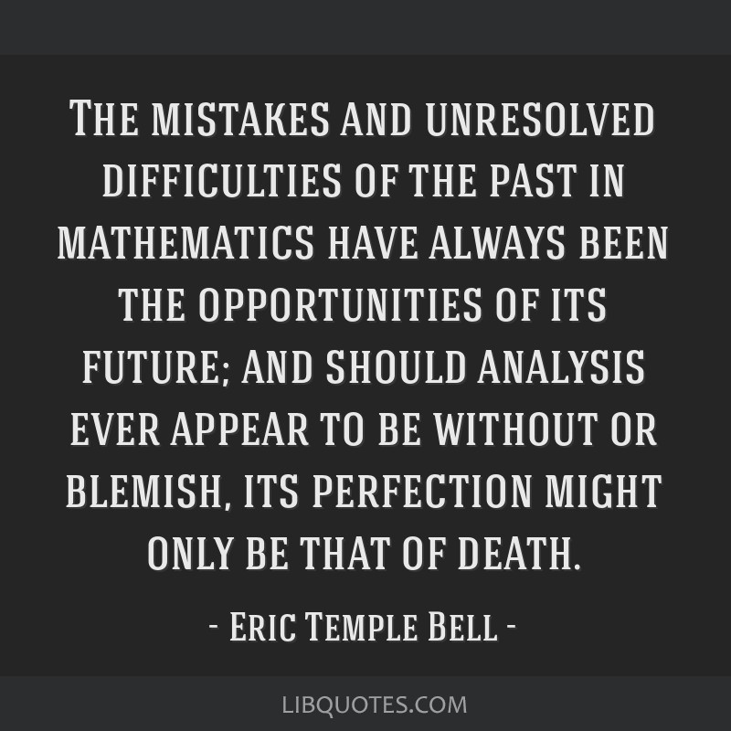 The mistakes and unresolved difficulties of the past in mathematics have always been the opportunities of its future; and should analysis ever appear ...