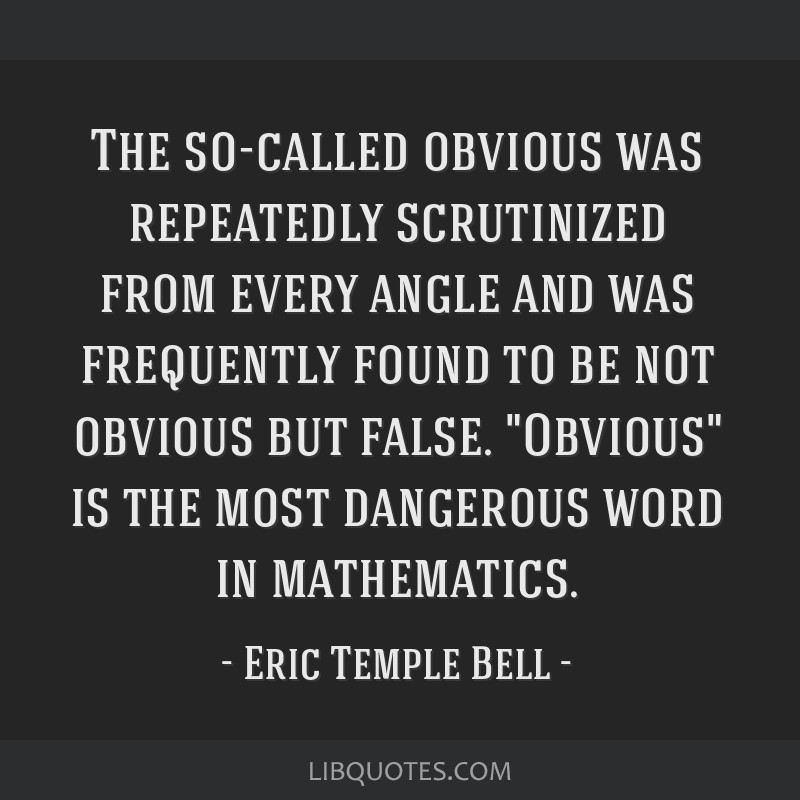 The so-called obvious was repeatedly scrutinized from every angle and was frequently found to be not obvious but false. Obvious is the most dangerous ...
