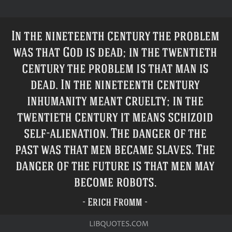 In the nineteenth century the problem was that God is dead; in the twentieth century the problem is that man is dead. In the nineteenth century...