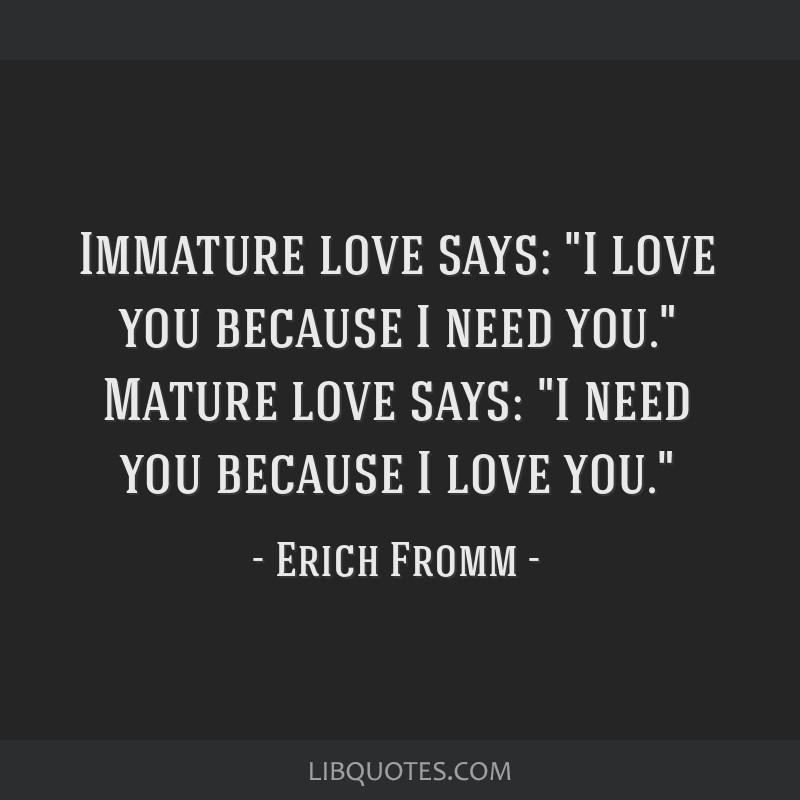 Immature love says: I love you because I need you. Mature love says: I need you because I love you.