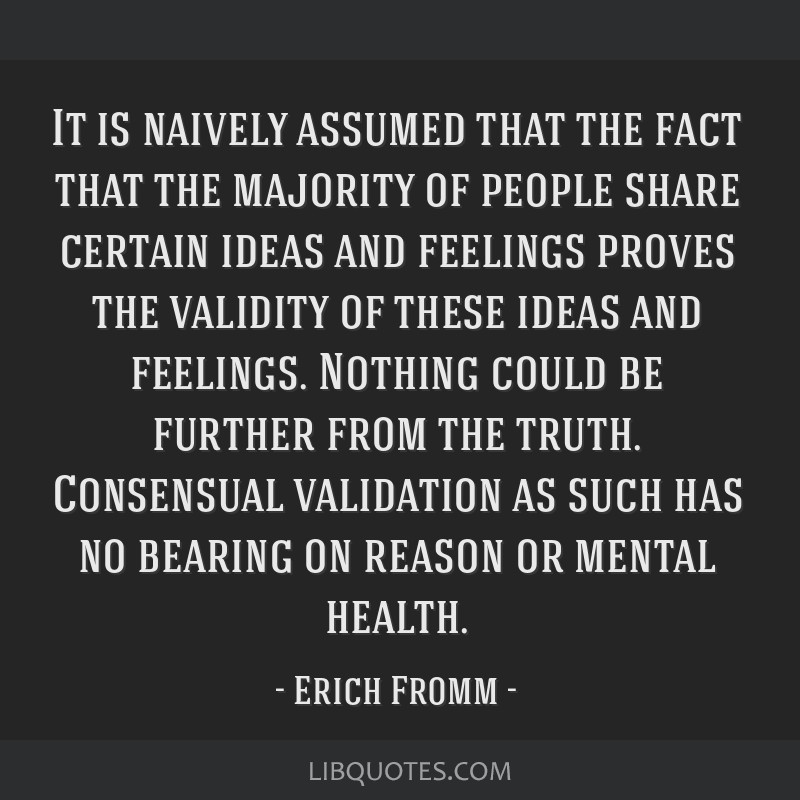 It is naively assumed that the fact that the majority of people share certain ideas and feelings proves the validity of these ideas and feelings....