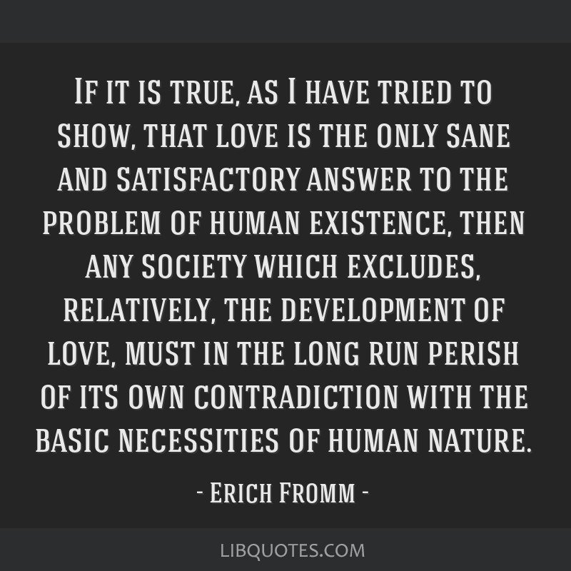 If it is true, as I have tried to show, that love is the only sane and satisfactory answer to the problem of human existence, then any society which...