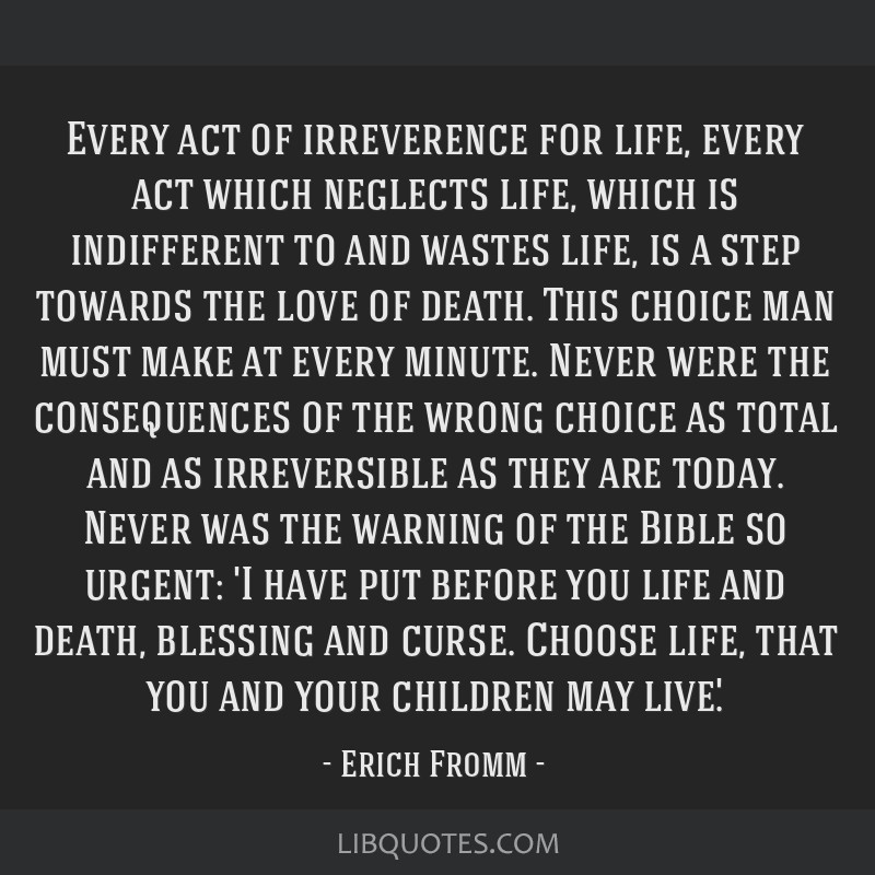 Every act of irreverence for life, every act which neglects life, which is indifferent to and wastes life, is a step towards the love of death. This...