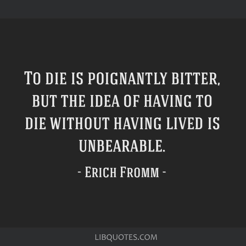 To die is poignantly bitter, but the idea of having to die without having lived is unbearable.