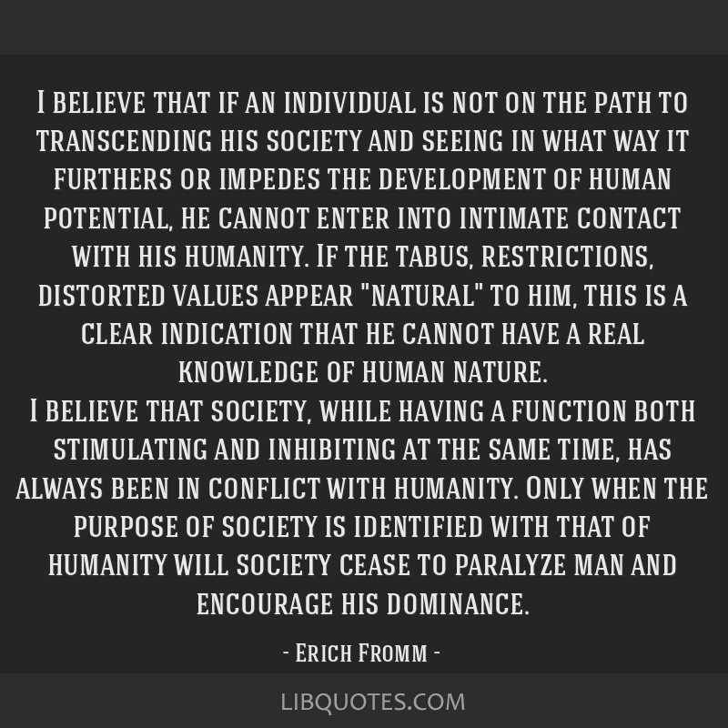 I believe that if an individual is not on the path to transcending his society and seeing in what way it furthers or impedes the development of human ...
