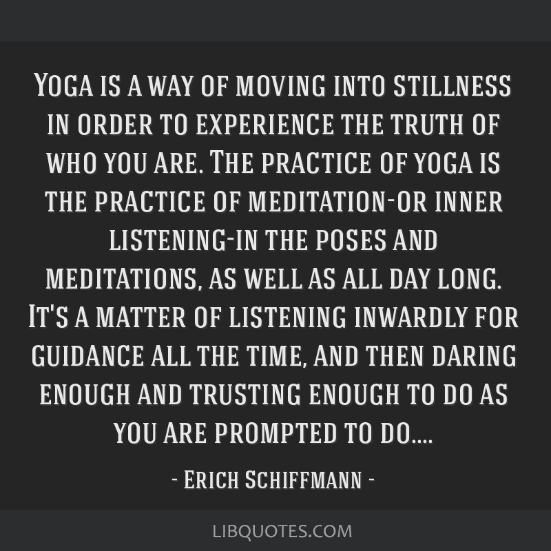 Yoga is a way of moving into stillness in order to experience the truth of who you are. The practice of yoga is the practice of meditation-or inner...