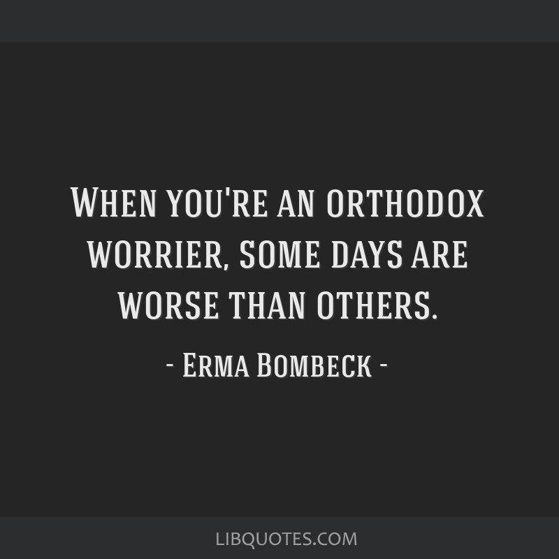 When you're an orthodox worrier, some days are worse than others.