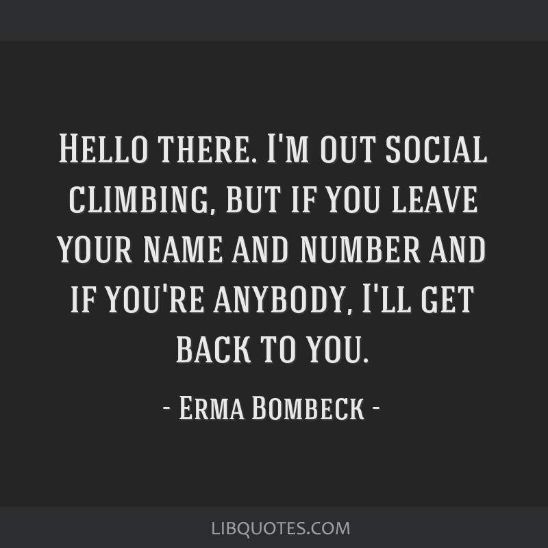 Hello there. I'm out social climbing, but if you leave your name and number and if you're anybody, I'll get back to you.