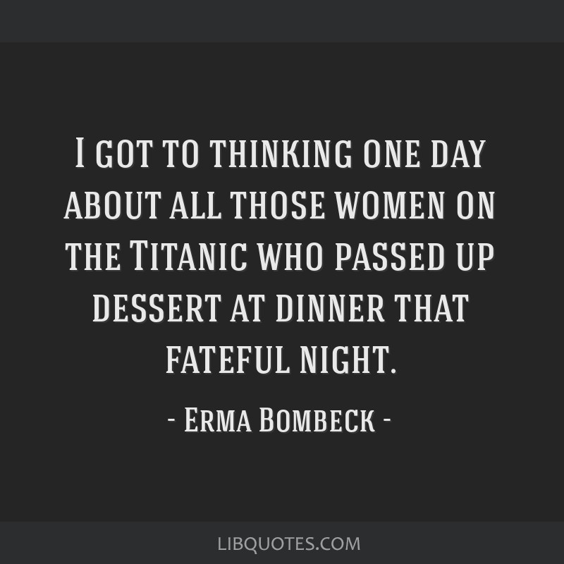I got to thinking one day about all those women on the Titanic who passed up dessert at dinner that fateful night.