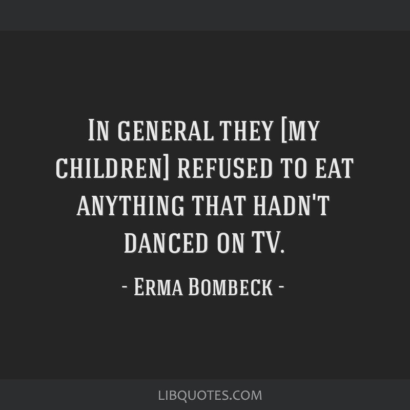 In general they [my children] refused to eat anything that hadn't danced on TV.