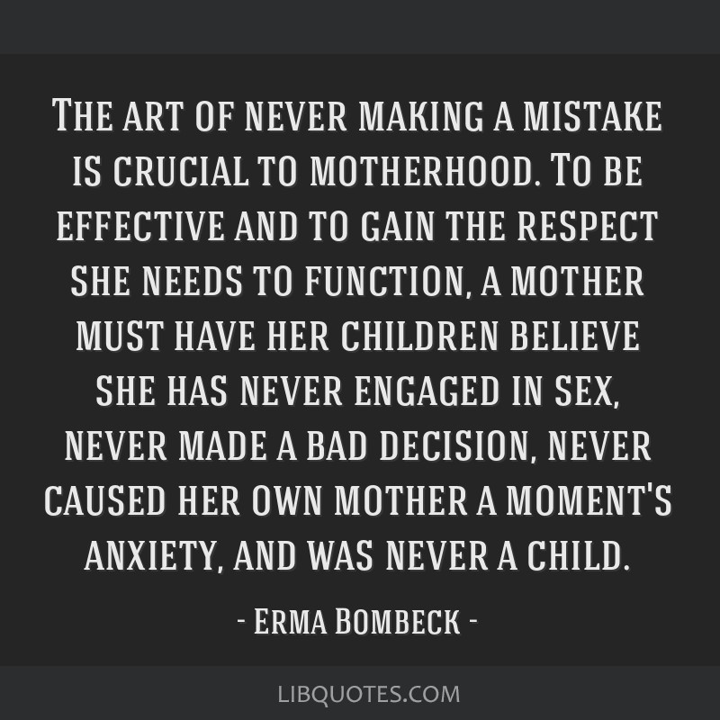 The art of never making a mistake is crucial to motherhood. To be effective and to gain the respect she needs to function, a mother must have her...