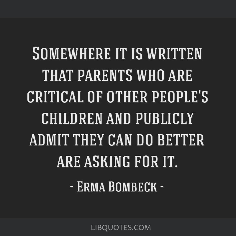 Somewhere it is written that parents who are critical of other people's children and publicly admit they can do better are asking for it.
