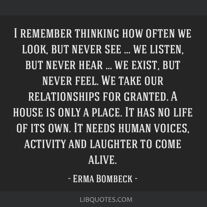 I remember thinking how often we look, but never see … we listen, but never hear … we exist, but never feel. We take our relationships for...