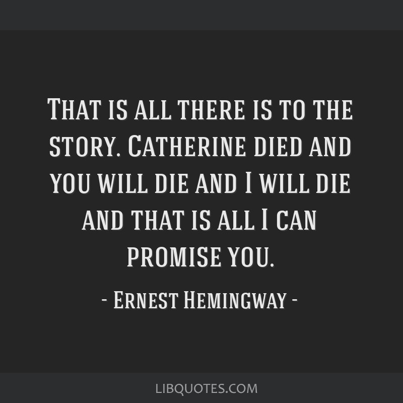 That is all there is to the story. Catherine died and you will die and I will die and that is all I can promise you.