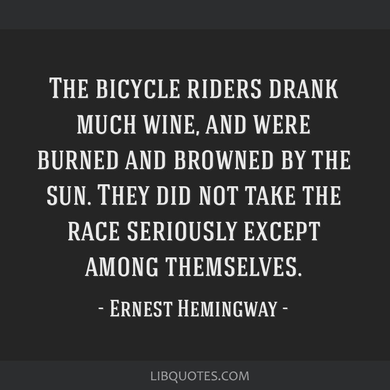 The bicycle riders drank much wine, and were burned and browned by the sun. They did not take the race seriously except among themselves.