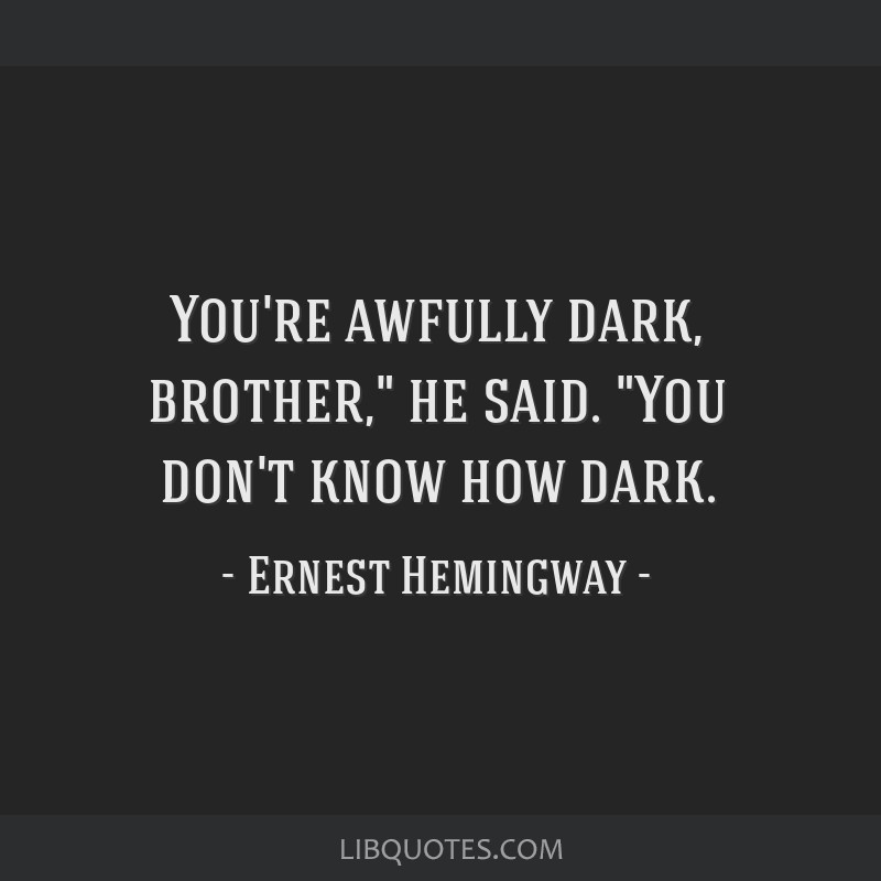 You're awfully dark, brother, he said. You don't know how dark.