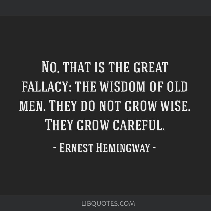 No, that is the great fallacy: the wisdom of old men. They do not grow wise. They grow careful.