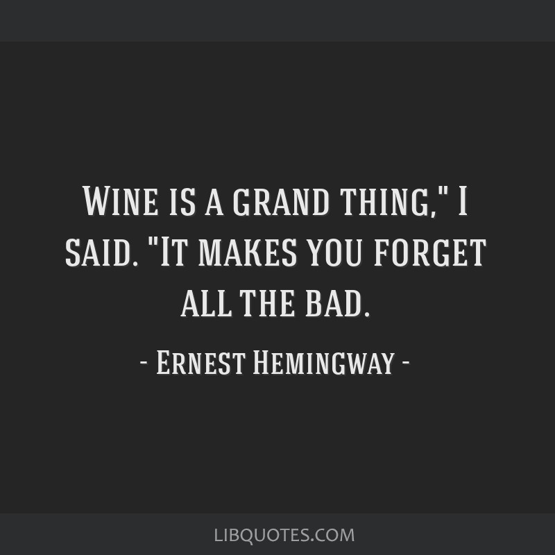 Wine is a grand thing, I said. It makes you forget all the bad.
