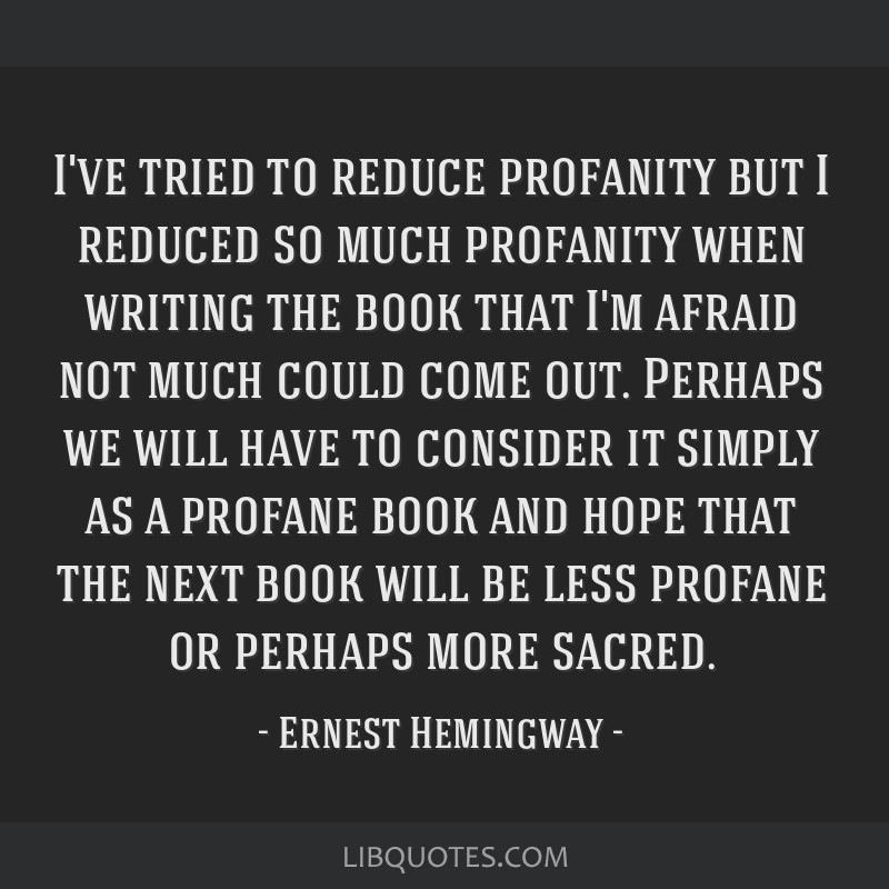 I've tried to reduce profanity but I reduced so much profanity when writing the book that I'm afraid not much could come out. Perhaps we will have to ...