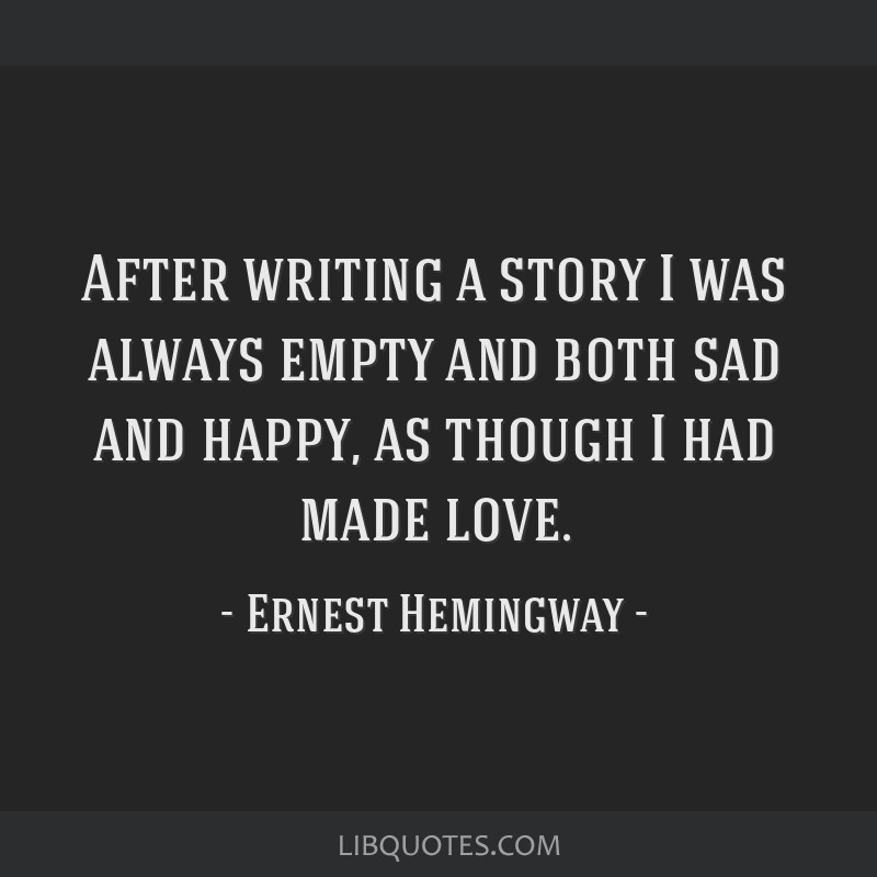 After writing a story I was always empty and both sad and happy, as though I had made love.