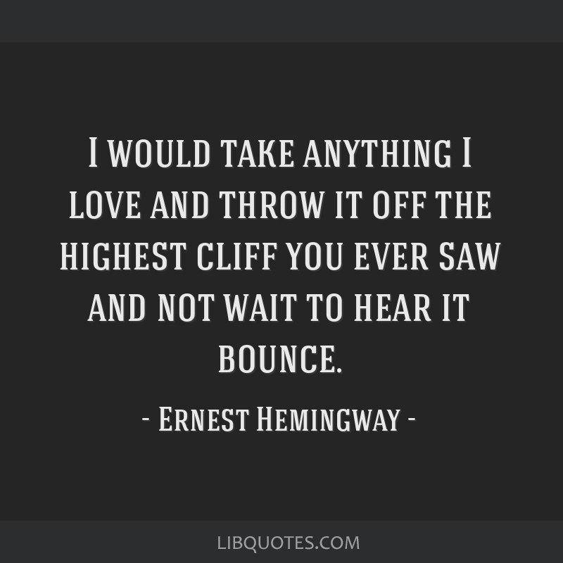 I would take anything I love and throw it off the highest cliff you ever saw and not wait to hear it bounce.