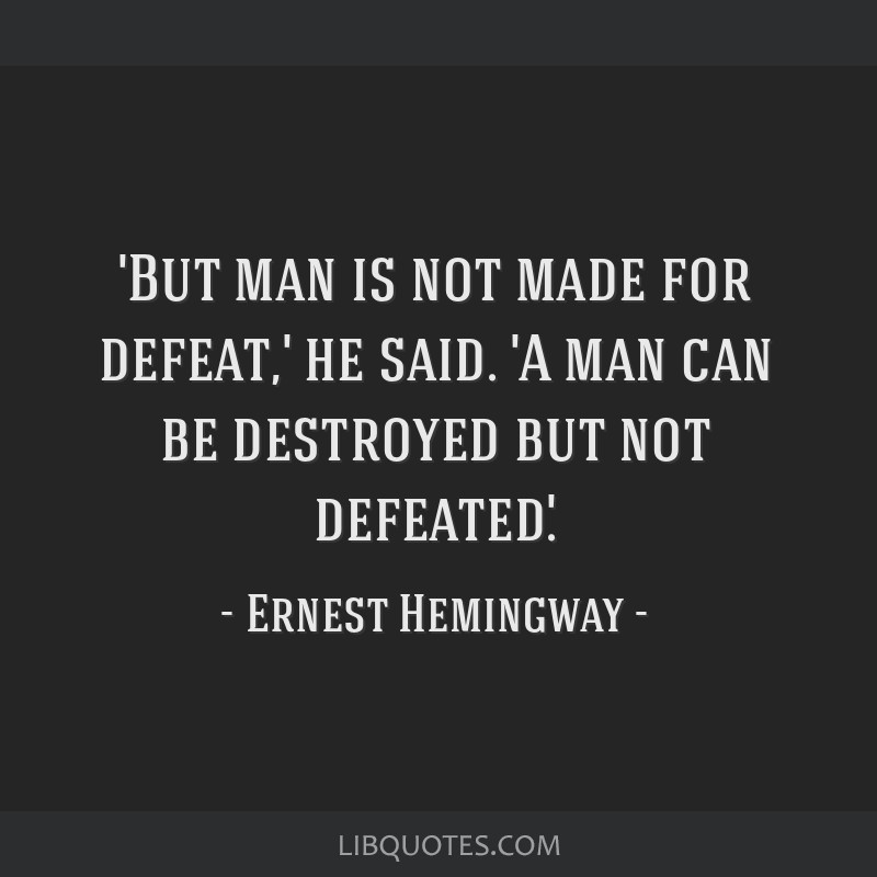 destroyed but not defeated hemingwayt A man can be destroyed but not defeated  by ernest hemingway - a little humor for your day from my large collection of funny quotes about life.