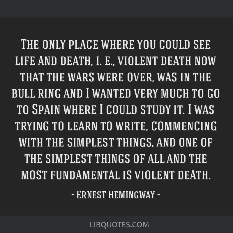 The only place where you could see life and death, i. e., violent death now that the wars were over, was in the bull ring and I wanted very much to...