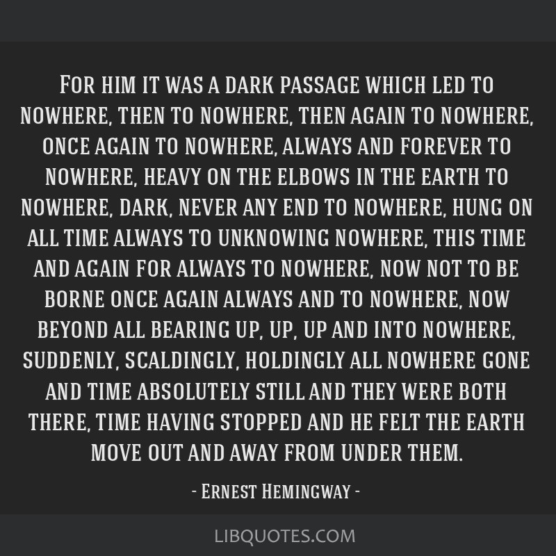 For him it was a dark passage which led to nowhere, then to nowhere, then again to nowhere, once again to nowhere, always and forever to nowhere,...