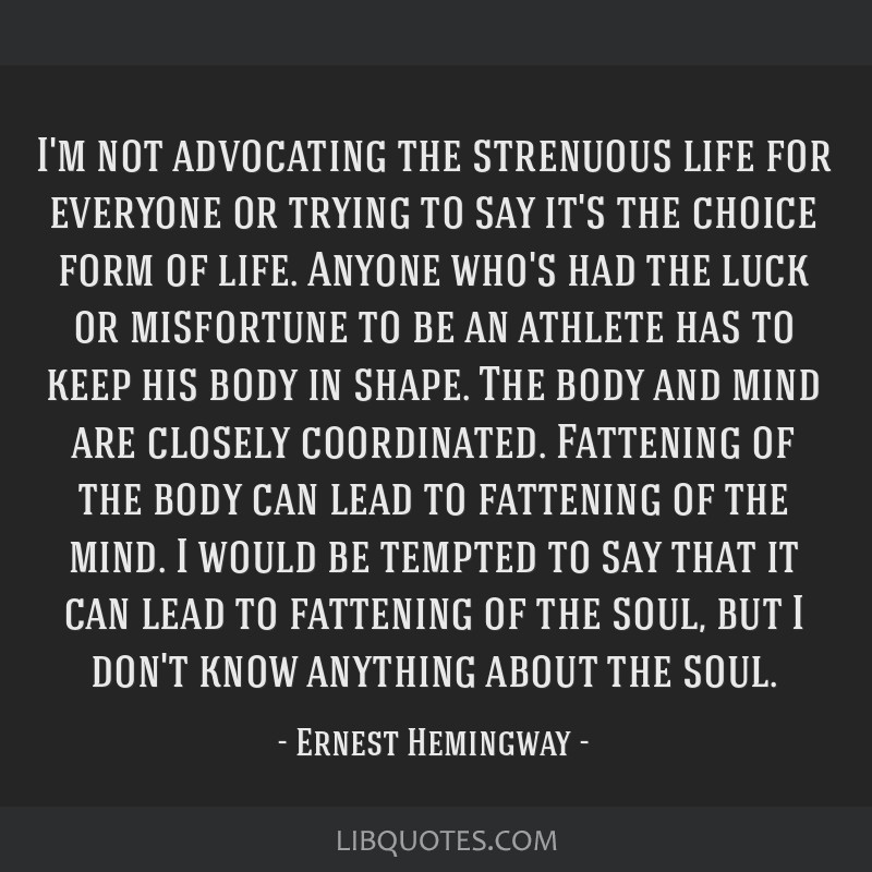 I'm not advocating the strenuous life for everyone or trying to say it's the choice form of life. Anyone who's had the luck or misfortune to be an...
