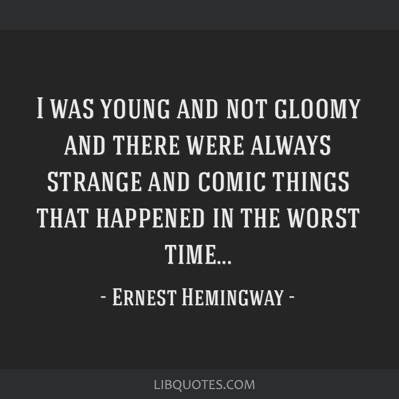 I was young and not gloomy and there were always strange and comic things that happened in the worst time...