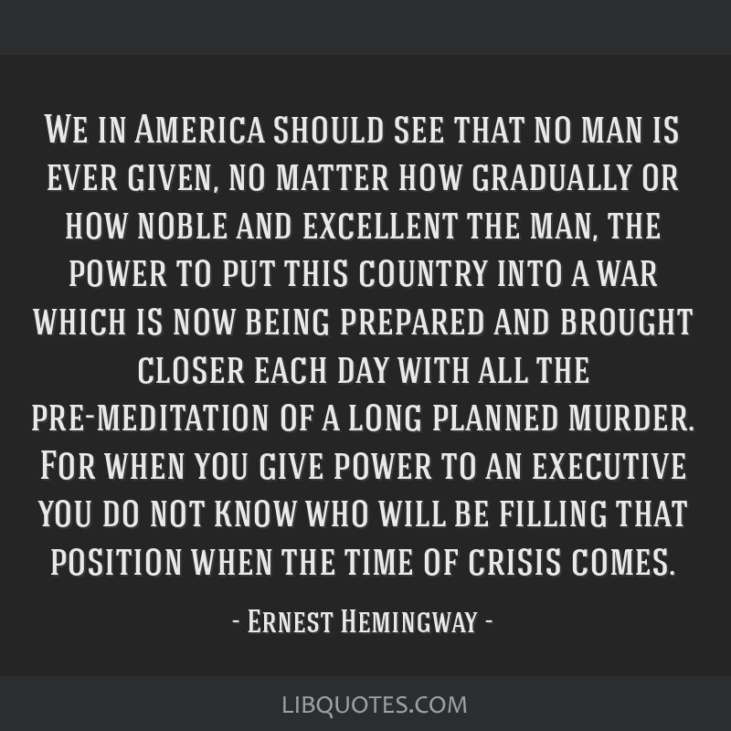 We in America should see that no man is ever given, no matter how gradually or how noble and excellent the man, the power to put this country into a...