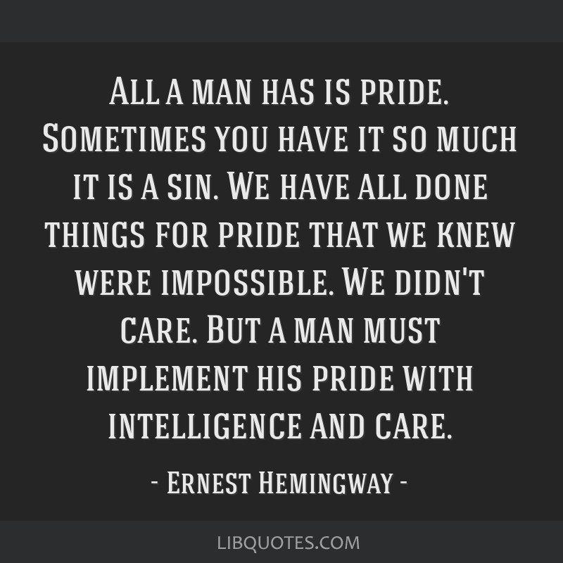 All a man has is pride. Sometimes you have it so much it is a sin. We have all done things for pride that we knew were impossible. We didn't care....